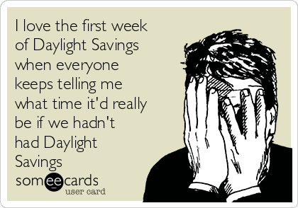 i-love-the-first-week-of-daylight-savings-when-everyone-keeps-telling-me-what-time-itd-really-be-if-we-hadnt-had-daylight-savings-90a6c
