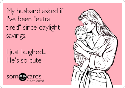 my-husband-asked-if-ive-been-extra-tired-since-daylight-savings-i-just-laughed-hes-so-cute--6fde6